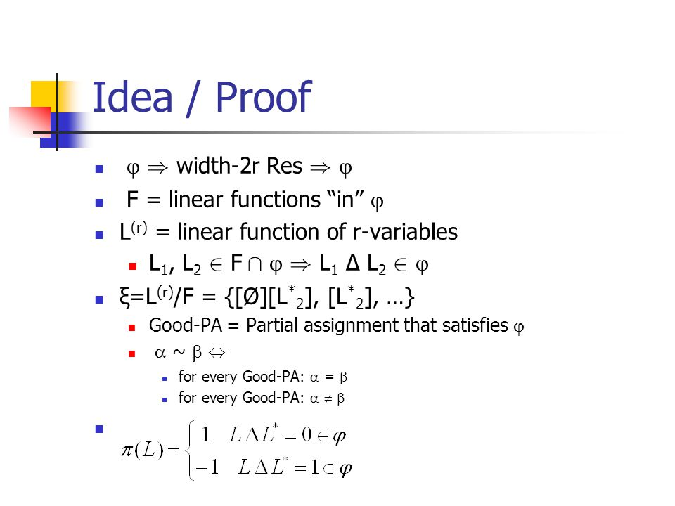Idea / Proof  ) width-2r Res )  F = linear functions in  L (r) = linear function of r-variables L 1, L 2 2 F Å  ) L 1 Δ L 2 2  ξ=L (r) /F = {[Ø][L * 2 ], [L * 2 ], …} Good-PA = Partial assignment that satisfies   ~ , for every Good-PA:  =  for every Good-PA:   