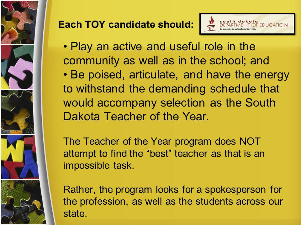 Each TOY candidate should: Play an active and useful role in the community as well as in the school; and Be poised, articulate, and have the energy to withstand the demanding schedule that would accompany selection as the South Dakota Teacher of the Year.