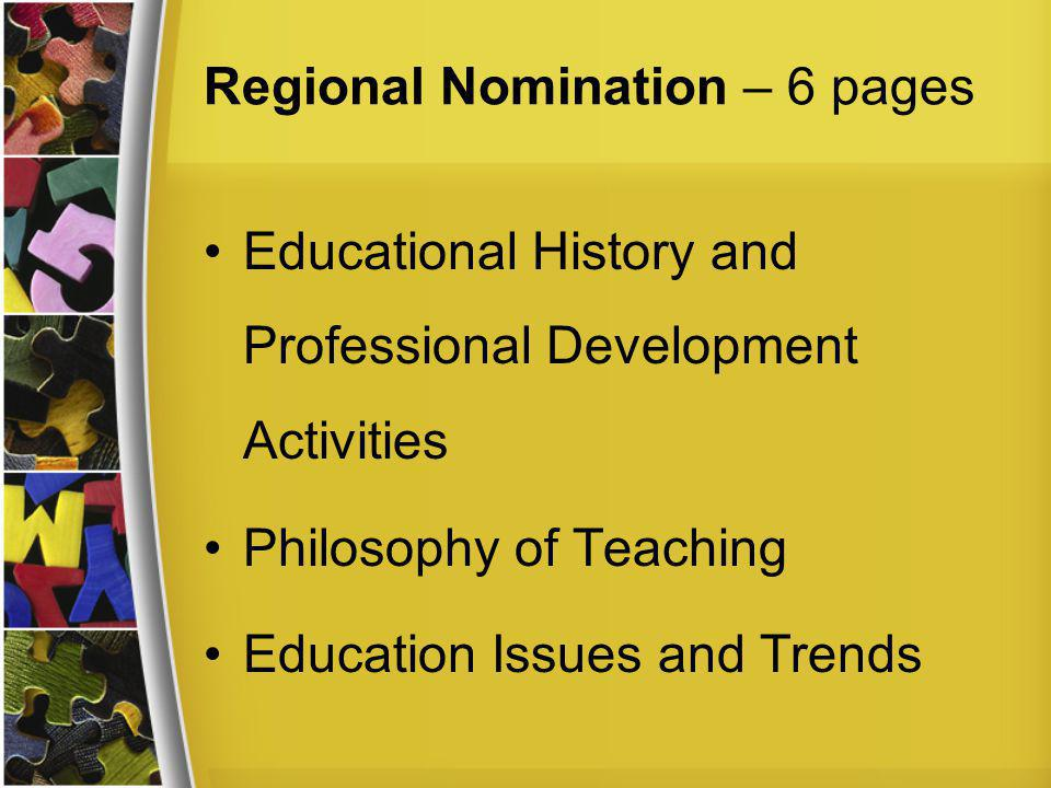 Regional Nomination – 6 pages Educational History and Professional Development Activities Philosophy of Teaching Education Issues and Trends