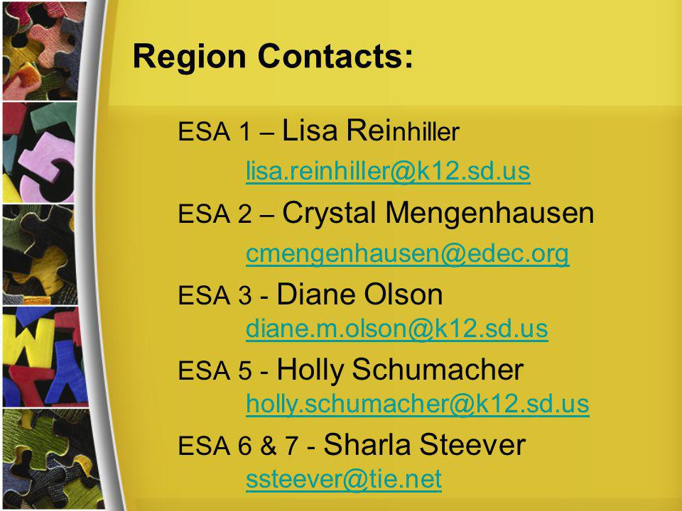 Region Contacts: ESA 1 – Lisa Rei nhiller lisa.reinhiller@k12.sd.us ESA 2 – Crystal Mengenhausen cmengenhausen@edec.org ESA 3 - Diane Olson diane.m.olson@k12.sd.us diane.m.olson@k12.sd.us ESA 5 - Holly Schumacher holly.schumacher@k12.sd.us holly.schumacher@k12.sd.us ESA 6 & 7 - Sharla Steever ssteever@tie.net ssteever@tie.net