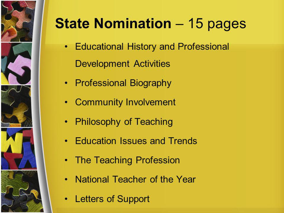 State Nomination – 15 pages Educational History and Professional Development Activities Professional Biography Community Involvement Philosophy of Teaching Education Issues and Trends The Teaching Profession National Teacher of the Year Letters of Support