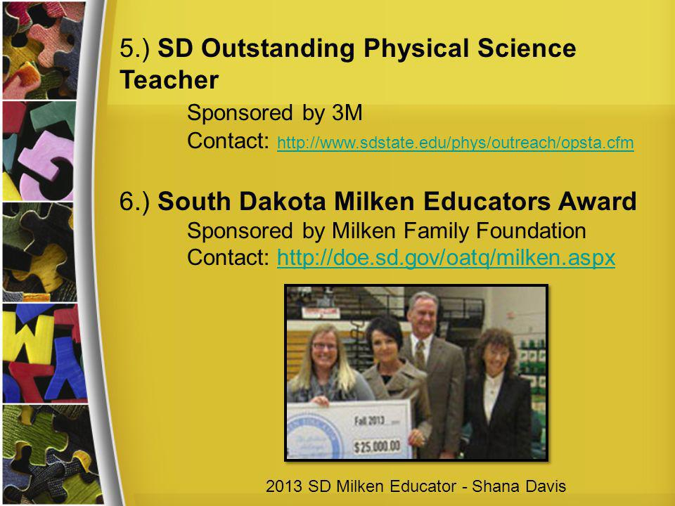 5.) SD Outstanding Physical Science Teacher Sponsored by 3M Contact: http://www.sdstate.edu/phys/outreach/opsta.cfm http://www.sdstate.edu/phys/outreach/opsta.cfm 6.) South Dakota Milken Educators Award Sponsored by Milken Family Foundation Contact: http://doe.sd.gov/oatq/milken.aspxhttp://doe.sd.gov/oatq/milken.aspx 2013 SD Milken Educator - Shana Davis