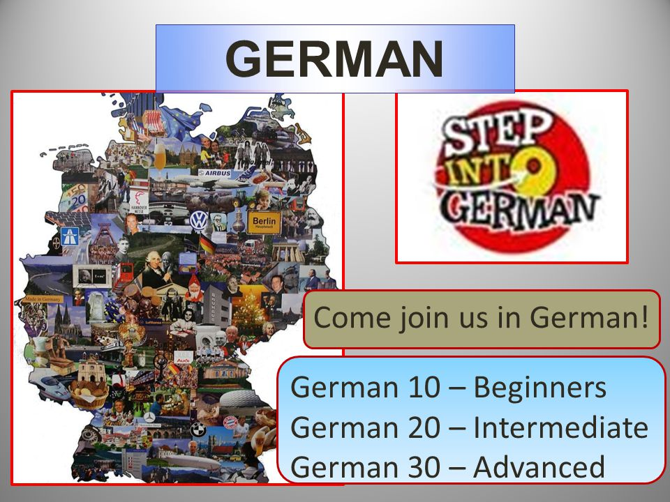 GERMAN Come join us in German! German 10 – Beginners German 20 – Intermediate German 30 – Advanced