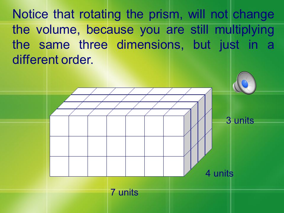 In our example, we multiplied the bottom front of 4, times the bottom side of 7, times the height of 3.
