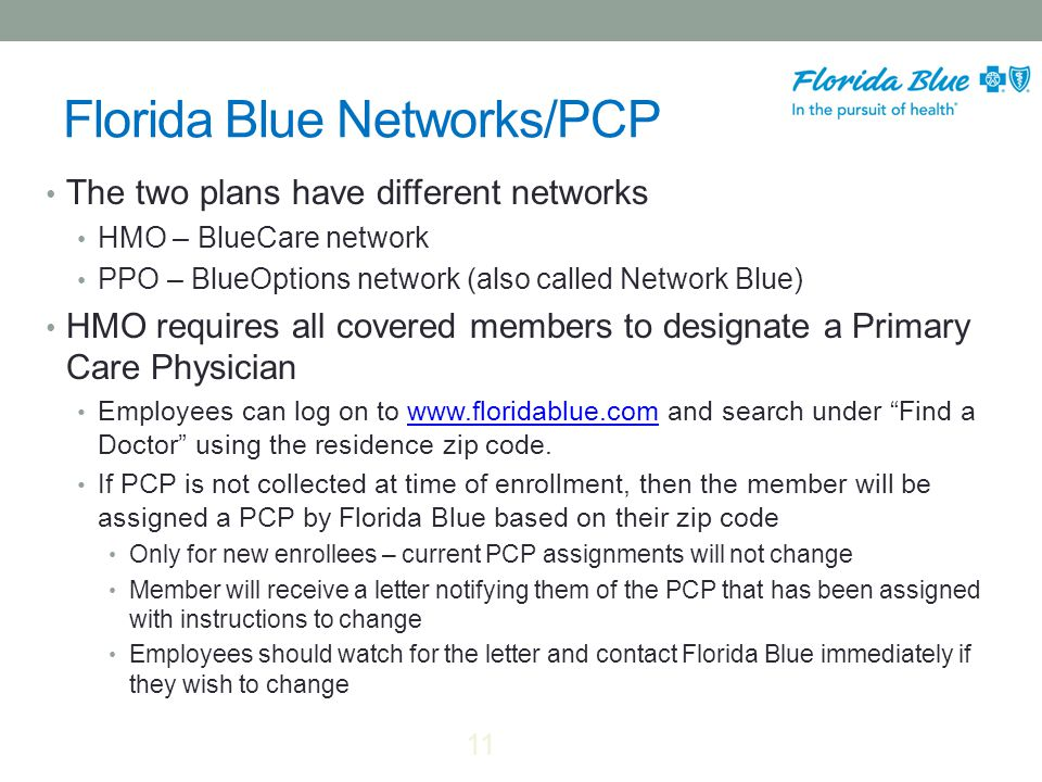 Florida Blue Networks/PCP The two plans have different networks HMO – BlueCare network PPO – BlueOptions network (also called Network Blue) HMO requires all covered members to designate a Primary Care Physician Employees can log on to www.floridablue.com and search under Find a Doctor using the residence zip code.www.floridablue.com If PCP is not collected at time of enrollment, then the member will be assigned a PCP by Florida Blue based on their zip code Only for new enrollees – current PCP assignments will not change Member will receive a letter notifying them of the PCP that has been assigned with instructions to change Employees should watch for the letter and contact Florida Blue immediately if they wish to change 11