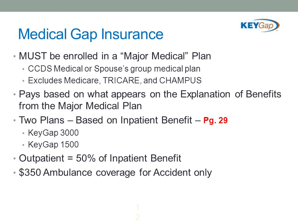 "Medical Gap Insurance MUST be enrolled in a ""Major Medical"" Plan CCDS Medical or Spouse's group medical plan Excludes Medicare, TRICARE, and CHAMPUS P"