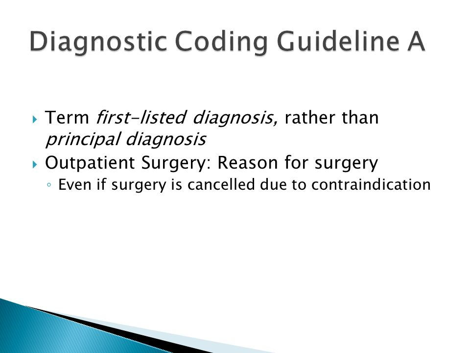  Term first-listed diagnosis, rather than principal diagnosis  Outpatient Surgery: Reason for surgery ◦ Even if surgery is cancelled due to contraindication