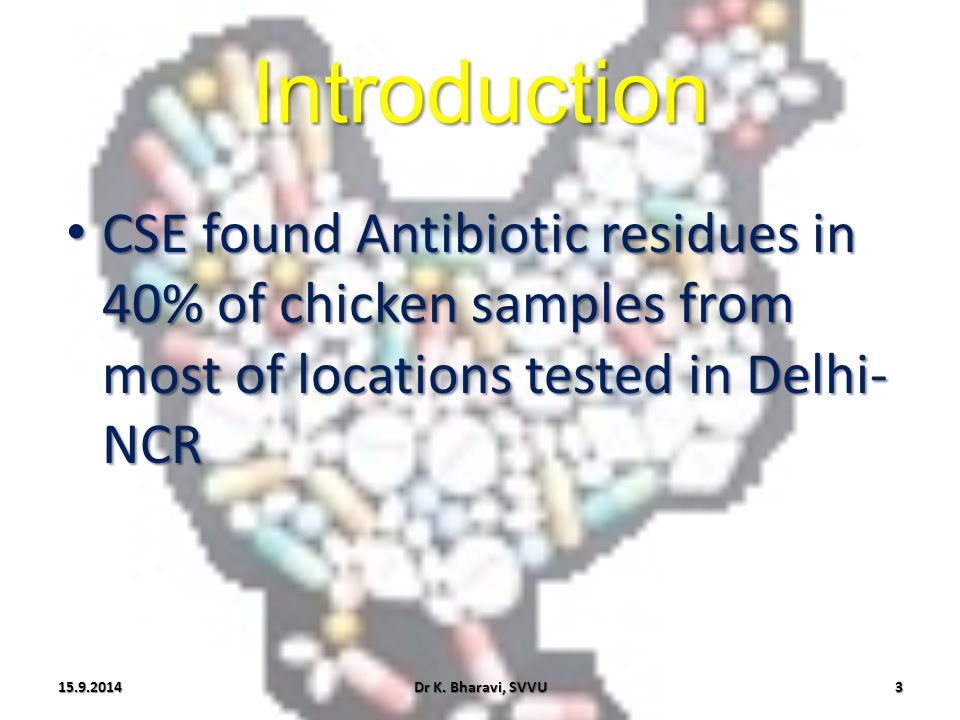 Introduction Antibiotic residues in chicken samples from the locations of Delhi-NCR ADI (µg/kg) Antibiotic% of Chicken with antibiotic Level of antibiotic (µg/kg) JECFA (FAO/WHO) EMEA Oxytetracycline11.4%8.25 - 15.16 0 – 30 Parent drugs, singly or in combination 0.3 Chlortetracycline1.4%10.20 Doxycycline14.3%11.94 - 20.66 Enrofloxacin20%3.37 - 131.75 0 - 20.3125 Ciprofloxacin14.3%3.55 - 64.59 Dr K.