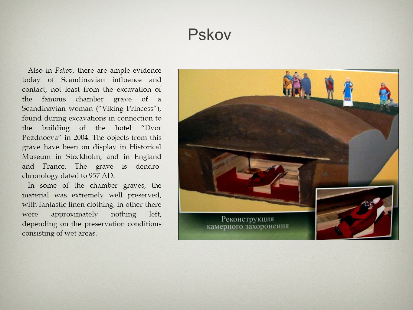 Pskov Also in Pskov, there are ample evidence today of Scandinavian influence and contact, not least from the excavation of the famous chamber grave of a Scandinavian woman ( Viking Princess ), found during excavations in connection to the building of the hotel Dvor Pozdnoeva in 2004.