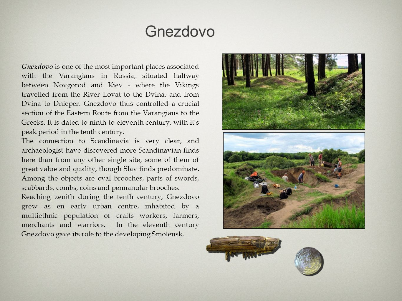 Gnezdovo Gnezdovo is one of the most important places associated with the Varangians in Russia, situated halfway between Novgorod and Kiev - where the Vikings travelled from the River Lovat to the Dvina, and from Dvina to Dnieper.