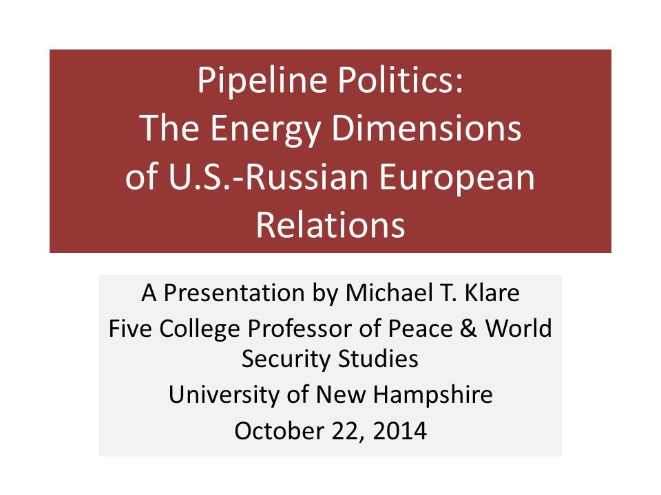 Pipeline Politics: The Energy Dimensions of U.S.-Russian European Relations A Presentation by Michael T. Klare Five College Professor of Peace & World