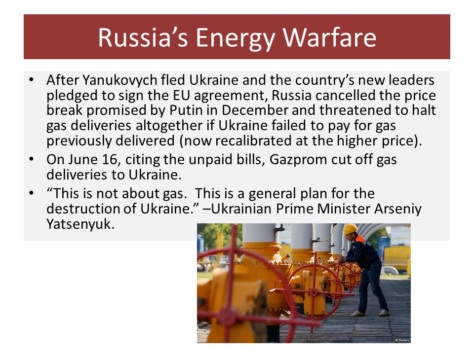 Russia's Energy Warfare After Yanukovych fled Ukraine and the country's new leaders pledged to sign the EU agreement, Russia cancelled the price break promised by Putin in December and threatened to halt gas deliveries altogether if Ukraine failed to pay for gas previously delivered (now recalibrated at the higher price).