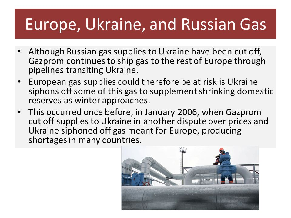 Europe, Ukraine, and Russian Gas Although Russian gas supplies to Ukraine have been cut off, Gazprom continues to ship gas to the rest of Europe through pipelines transiting Ukraine.