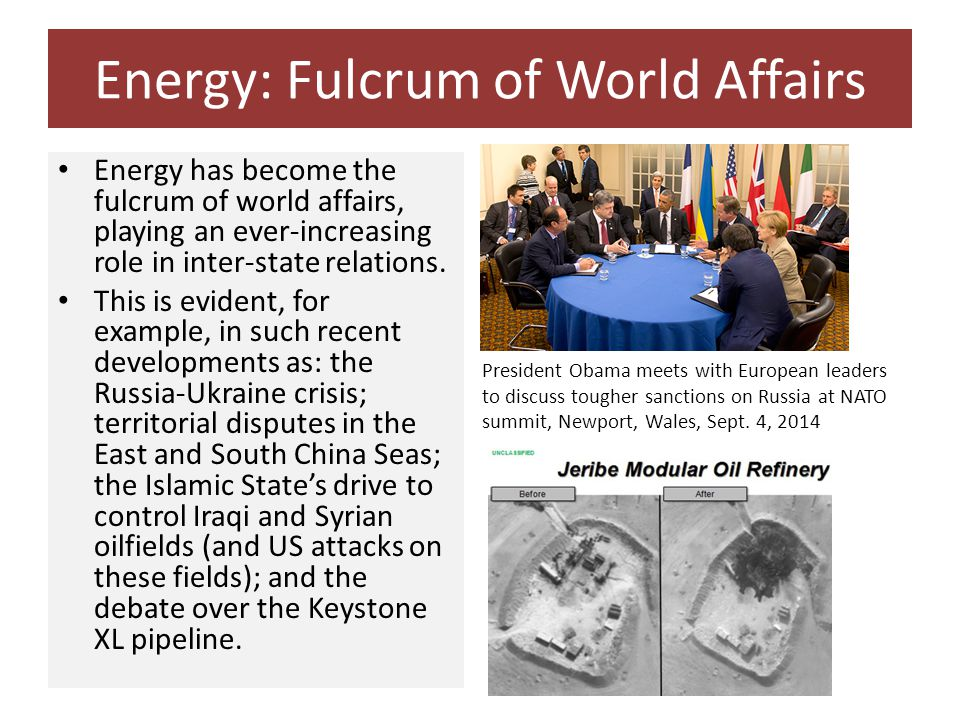 Energy: Fulcrum of World Affairs Energy has become the fulcrum of world affairs, playing an ever-increasing role in inter-state relations.