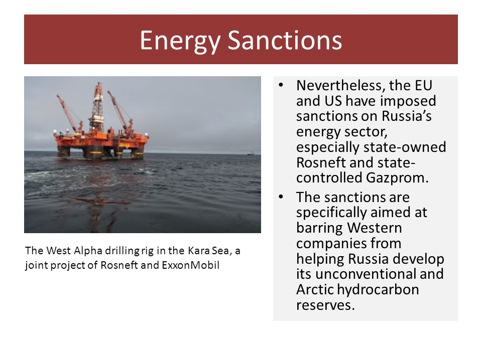 Energy Sanctions Nevertheless, the EU and US have imposed sanctions on Russia's energy sector, especially state-owned Rosneft and state- controlled Ga