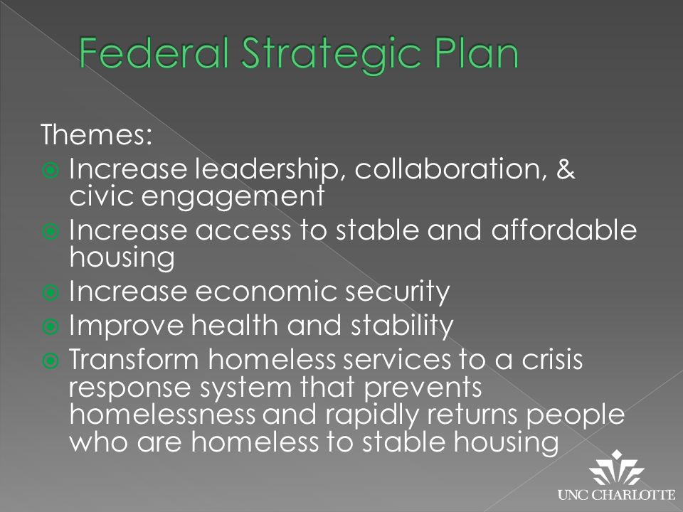 Themes:  Increase leadership, collaboration, & civic engagement  Increase access to stable and affordable housing  Increase economic security  Improve health and stability  Transform homeless services to a crisis response system that prevents homelessness and rapidly returns people who are homeless to stable housing
