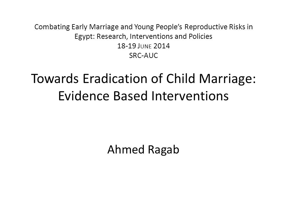 Combating Early Marriage and Young People's Reproductive Risks in Egypt: Research, Interventions and Policies 18-19 J UNE 2014 SRC-AUC Towards Eradication of Child Marriage: Evidence Based Interventions Ahmed Ragab