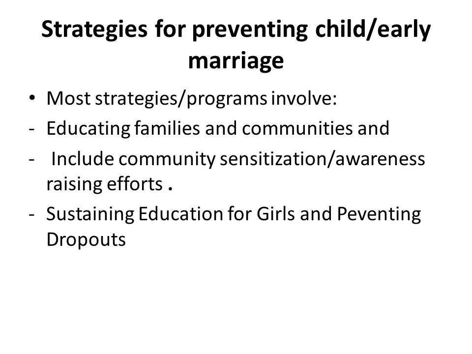 Strategies for preventing child/early marriage Most strategies/programs involve: -Educating families and communities and - Include community sensitization/awareness raising efforts.