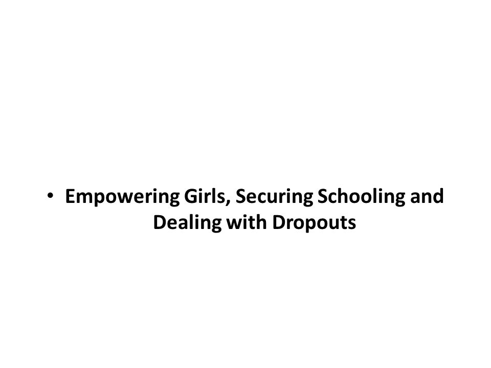 Empowering Girls, Securing Schooling and Dealing with Dropouts