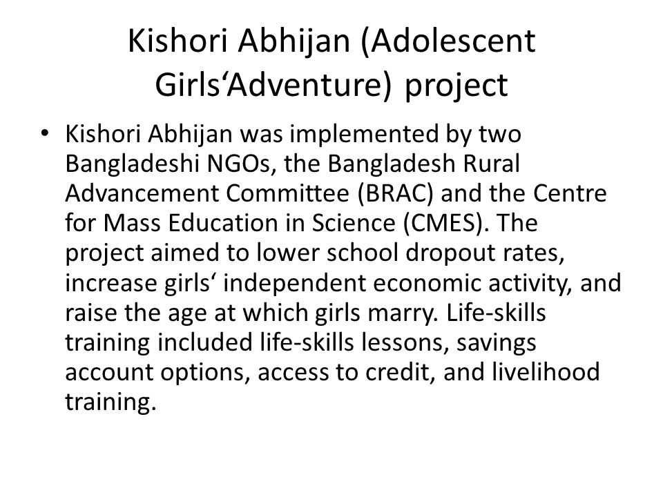 Kishori Abhijan (Adolescent Girls'Adventure) project Kishori Abhijan was implemented by two Bangladeshi NGOs, the Bangladesh Rural Advancement Committee (BRAC) and the Centre for Mass Education in Science (CMES).