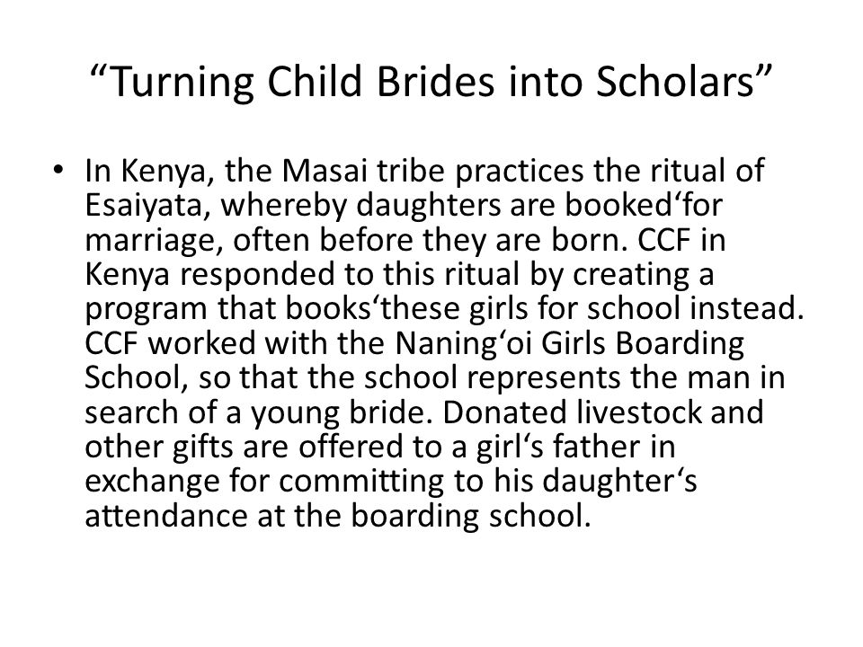 Turning Child Brides into Scholars In Kenya, the Masai tribe practices the ritual of Esaiyata, whereby daughters are booked'for marriage, often before they are born.