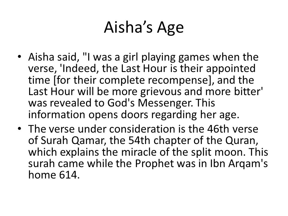 Aisha's Age Aisha said, I was a girl playing games when the verse, Indeed, the Last Hour is their appointed time [for their complete recompense], and the Last Hour will be more grievous and more bitter was revealed to God s Messenger.