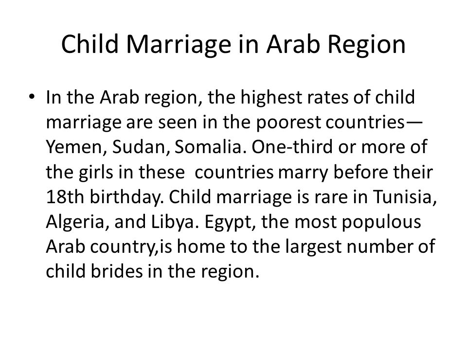 Child Marriage in Arab Region In the Arab region, the highest rates of child marriage are seen in the poorest countries— Yemen, Sudan, Somalia.