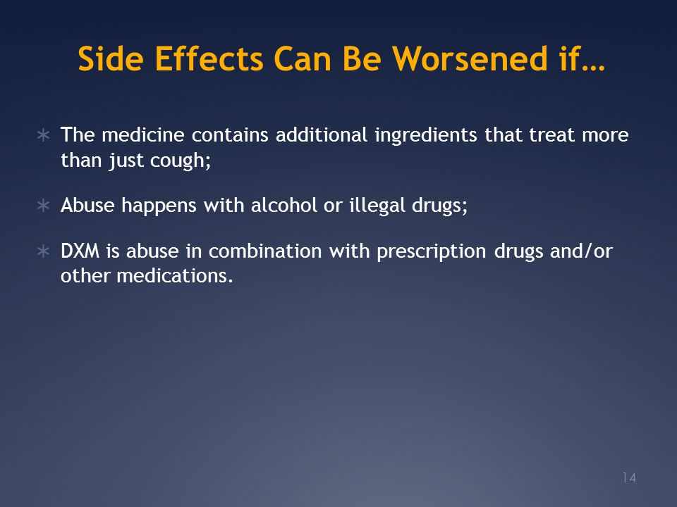 Side Effects Can Be Worsened if…  The medicine contains additional ingredients that treat more than just cough;  Abuse happens with alcohol or illegal drugs;  DXM is abuse in combination with prescription drugs and/or other medications.