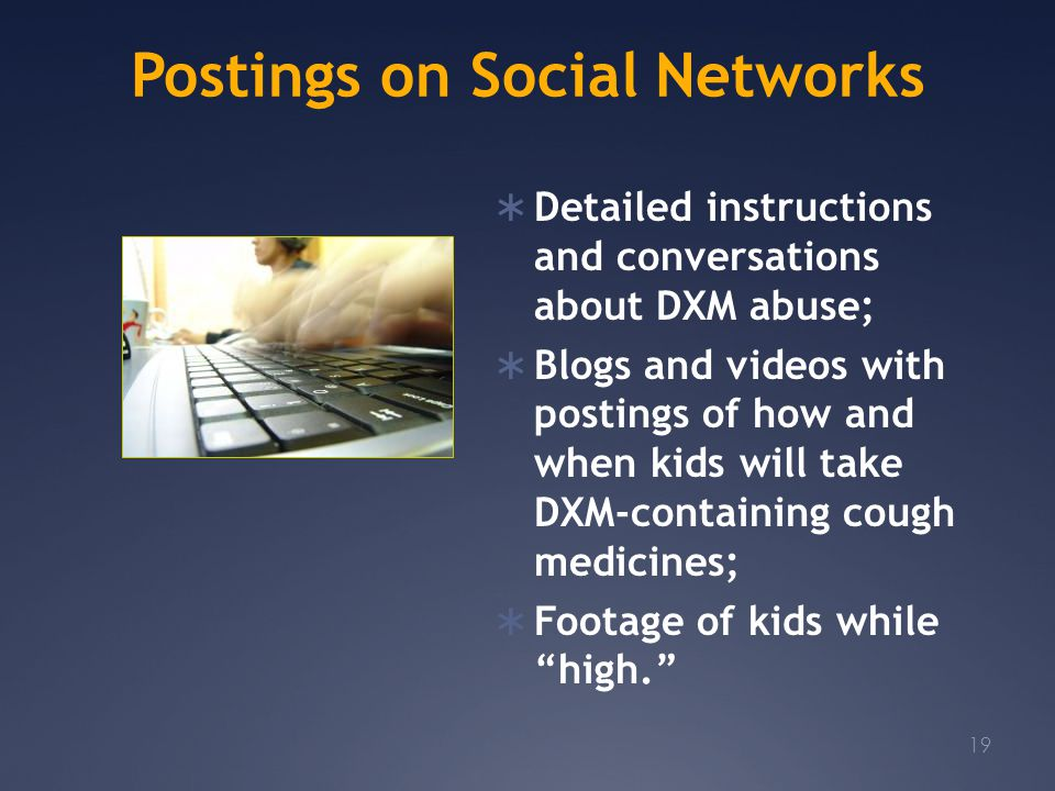 Postings on Social Networks  Detailed instructions and conversations about DXM abuse;  Blogs and videos with postings of how and when kids will take DXM-containing cough medicines;  Footage of kids while high. 19
