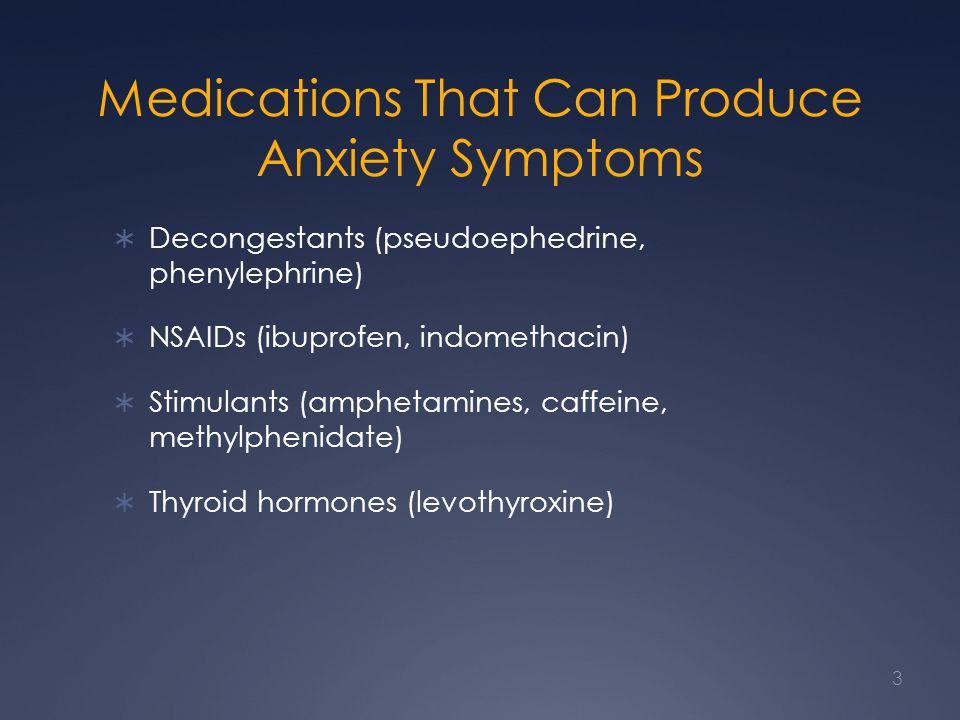 Medications That Can Produce Anxiety Symptoms  Decongestants (pseudoephedrine, phenylephrine)  NSAIDs (ibuprofen, indomethacin)  Stimulants (amphetamines, caffeine, methylphenidate)  Thyroid hormones (levothyroxine) 3