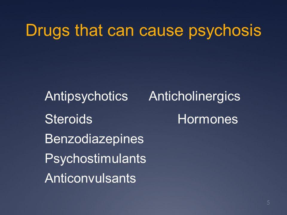 Drugs that can cause psychosis AntipsychoticsAnticholinergics SteroidsHormones Benzodiazepines Psychostimulants Anticonvulsants 5