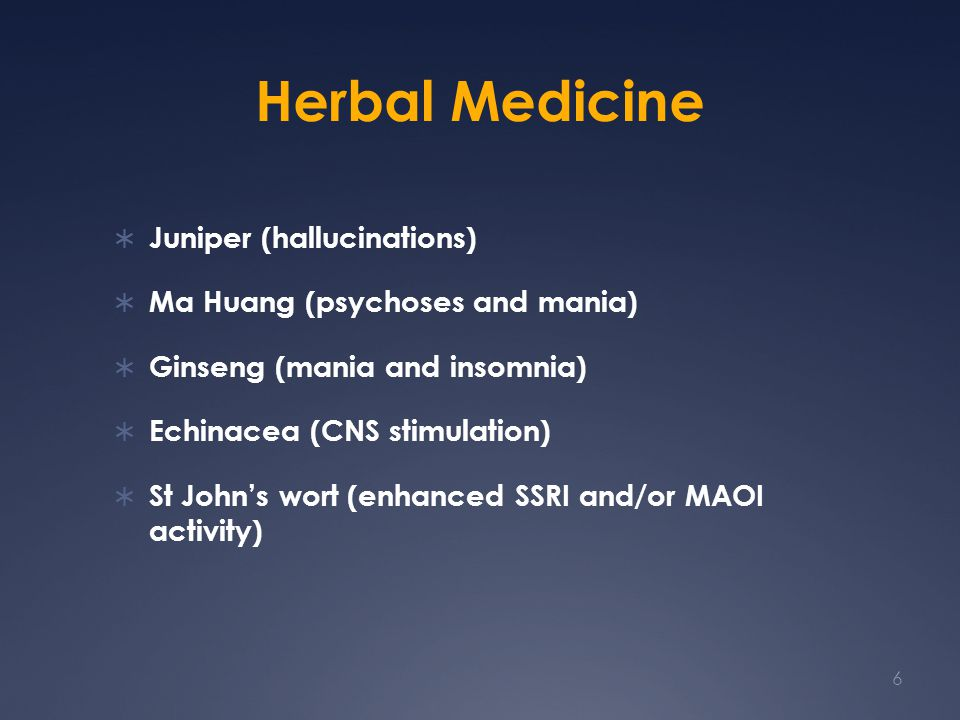 Herbal Medicine  Juniper (hallucinations)  Ma Huang (psychoses and mania)  Ginseng (mania and insomnia)  Echinacea (CNS stimulation)  St John's wort (enhanced SSRI and/or MAOI activity) 6