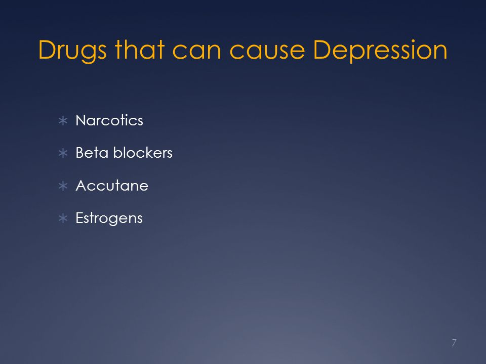 Drugs that can cause Depression  Narcotics  Beta blockers  Accutane  Estrogens 7