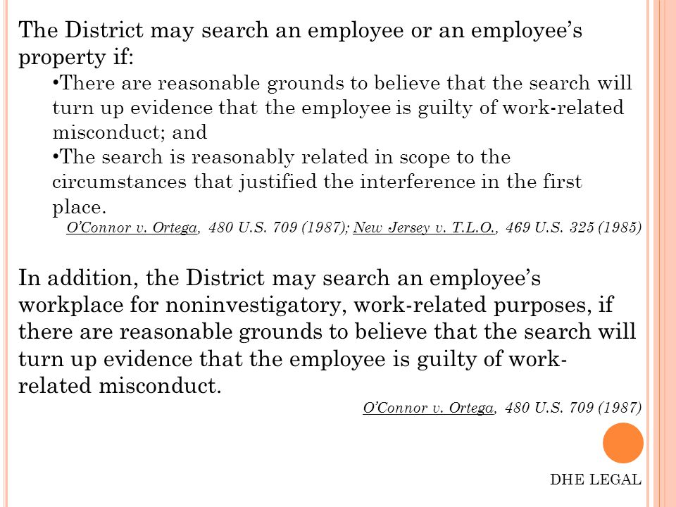 The District may search an employee or an employee's property if: There are reasonable grounds to believe that the search will turn up evidence that the employee is guilty of work-related misconduct; and The search is reasonably related in scope to the circumstances that justified the interference in the first place.