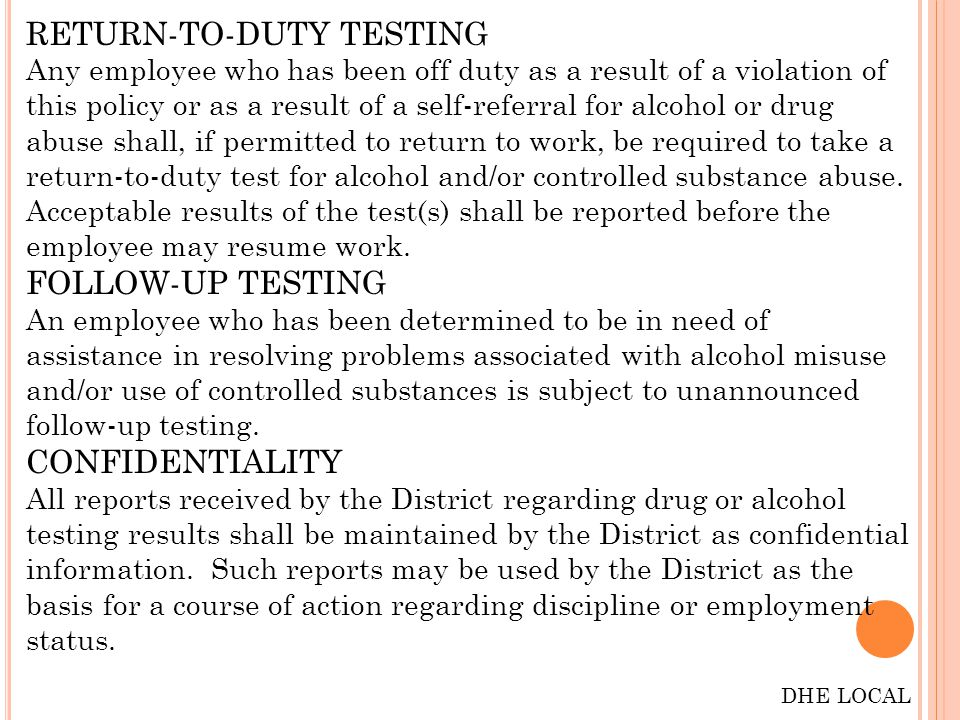 RETURN-TO-DUTY TESTING Any employee who has been off duty as a result of a violation of this policy or as a result of a self-referral for alcohol or drug abuse shall, if permitted to return to work, be required to take a return-to-duty test for alcohol and/or controlled substance abuse.