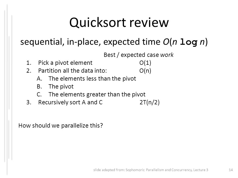 Quicksort review sequential, in-place, expected time O(n log n) Best / expected case work 1.Pick a pivot element O(1) 2.Partition all the data into: O
