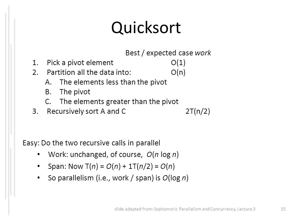 Quicksort Best / expected case work 1.Pick a pivot element O(1) 2.Partition all the data into: O(n) A.The elements less than the pivot B.The pivot C.T