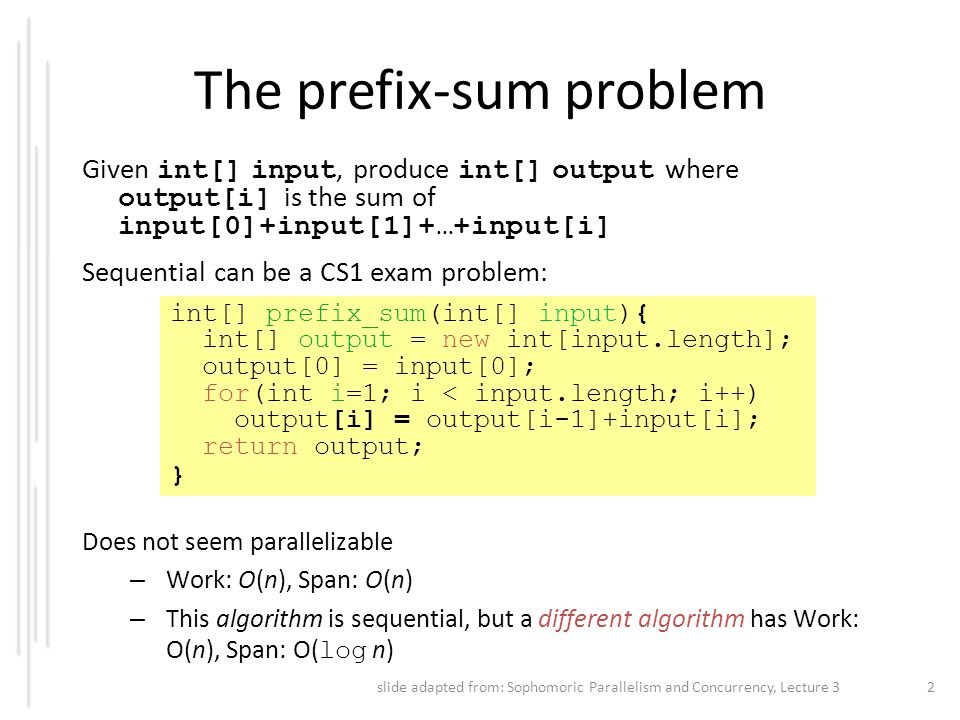 The prefix-sum problem Given int[] input, produce int[] output where output[i] is the sum of input[0]+input[1]+…+input[i] Sequential can be a CS1 exam