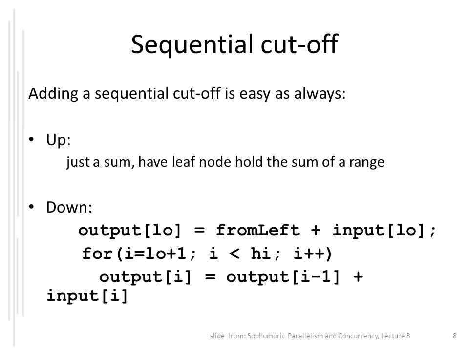Sequential cut-off Adding a sequential cut-off is easy as always: Up: just a sum, have leaf node hold the sum of a range Down: output[lo] = fromLeft +