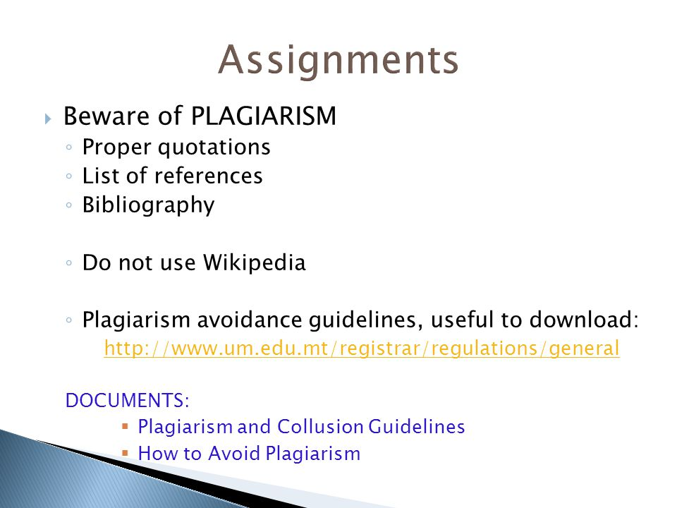  Beware of PLAGIARISM ◦ Proper quotations ◦ List of references ◦ Bibliography ◦ Do not use Wikipedia ◦ Plagiarism avoidance guidelines, useful to download: http://www.um.edu.mt/registrar/regulations/general DOCUMENTS:  Plagiarism and Collusion Guidelines  How to Avoid Plagiarism