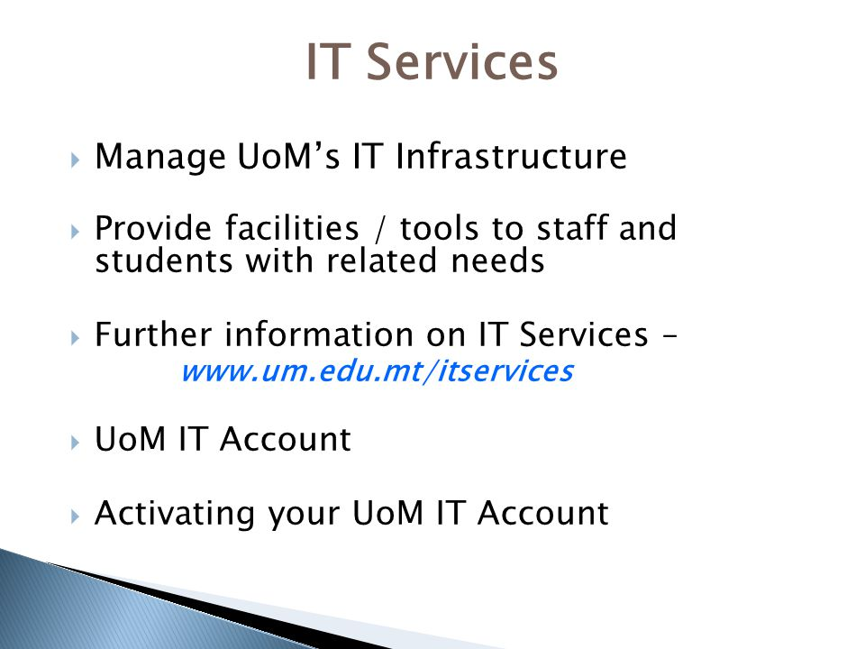  Manage UoM's IT Infrastructure  Provide facilities / tools to staff and students with related needs  Further information on IT Services – www.um.edu.mt/itservices  UoM IT Account  Activating your UoM IT Account IT Services
