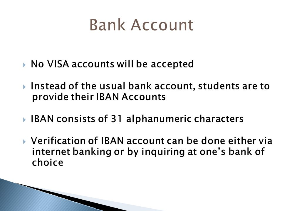  No VISA accounts will be accepted  Instead of the usual bank account, students are to provide their IBAN Accounts  IBAN consists of 31 alphanumeric characters  Verification of IBAN account can be done either via internet banking or by inquiring at one's bank of choice