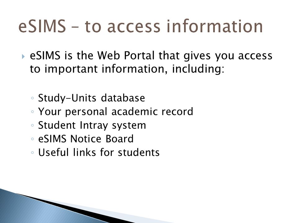  eSIMS is the Web Portal that gives you access to important information, including: ◦ Study-Units database ◦ Your personal academic record ◦ Student Intray system ◦ eSIMS Notice Board ◦ Useful links for students