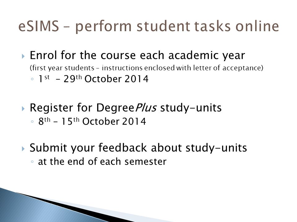  Enrol for the course each academic year (first year students – instructions enclosed with letter of acceptance) ◦ 1 st – 29 th October 2014  Register for DegreePlus study-units ◦ 8 th – 15 th October 2014  Submit your feedback about study-units ◦ at the end of each semester
