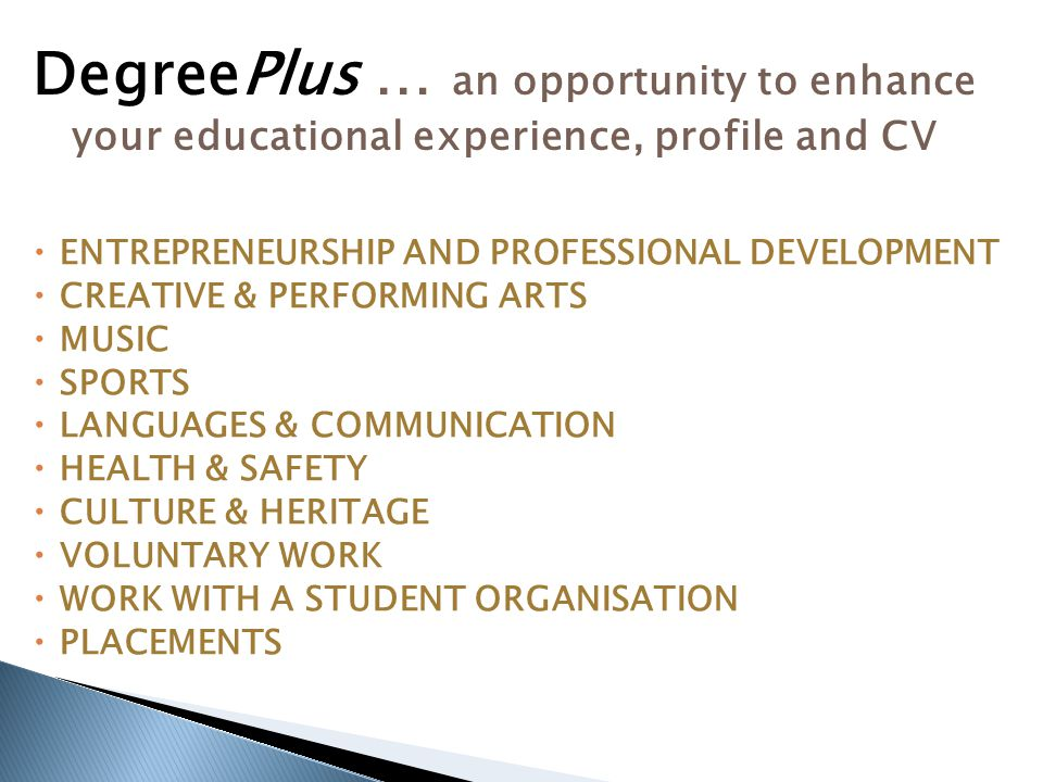 DegreePlus … an opportunity to enhance your educational experience, profile and CV  ENTREPRENEURSHIP AND PROFESSIONAL DEVELOPMENT  CREATIVE & PERFORMING ARTS  MUSIC  SPORTS  LANGUAGES & COMMUNICATION  HEALTH & SAFETY  CULTURE & HERITAGE  VOLUNTARY WORK  WORK WITH A STUDENT ORGANISATION  PLACEMENTS