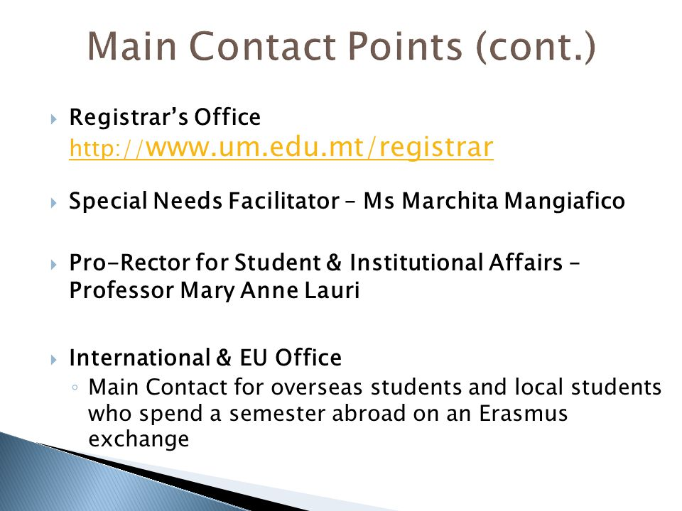  Registrar's Office http:// www.um.edu.mt/registrar http:// www.um.edu.mt/registrar  Special Needs Facilitator – Ms Marchita Mangiafico  Pro-Rector for Student & Institutional Affairs – Professor Mary Anne Lauri  International & EU Office ◦ Main Contact for overseas students and local students who spend a semester abroad on an Erasmus exchange