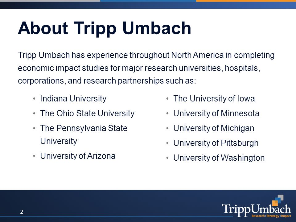 About Tripp Umbach Tripp Umbach has experience throughout North America in completing economic impact studies for major research universities, hospitals, corporations, and research partnerships such as: Indiana University The Ohio State University The Pennsylvania State University University of Arizona The University of Iowa University of Minnesota University of Michigan University of Pittsburgh University of Washington 2