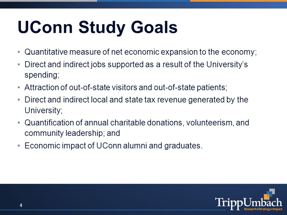 UConn Study Goals Quantitative measure of net economic expansion to the economy; Direct and indirect jobs supported as a result of the University's spending; Attraction of out-of-state visitors and out-of-state patients; Direct and indirect local and state tax revenue generated by the University; Quantification of annual charitable donations, volunteerism, and community leadership; and Economic impact of UConn alumni and graduates.