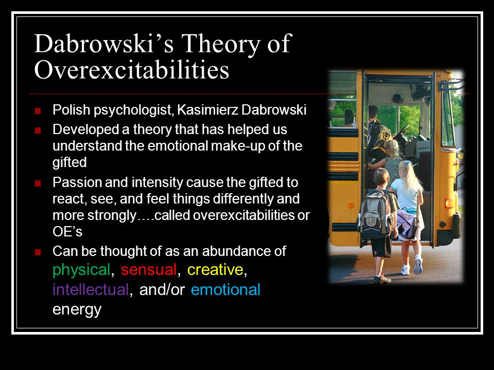 Dabrowski's Theory of Overexcitabilities Polish psychologist, Kasimierz Dabrowski Developed a theory that has helped us understand the emotional make-up of the gifted Passion and intensity cause the gifted to react, see, and feel things differently and more strongly….called overexcitabilities or OE's Can be thought of as an abundance of physical, sensual, creative, intellectual, and/or emotional energy