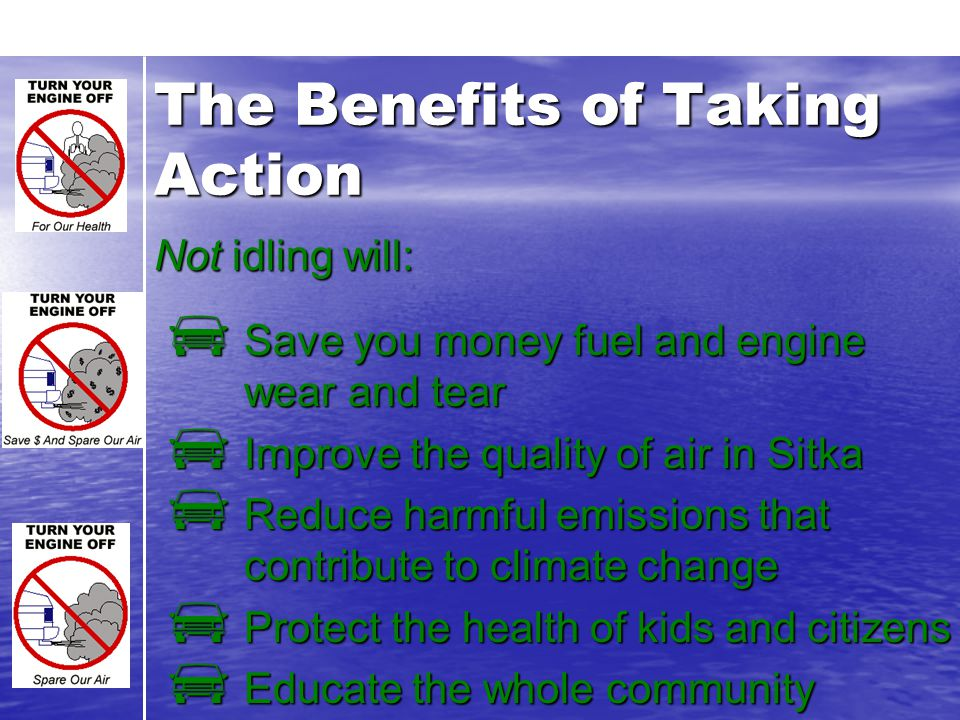 The Benefits of Taking Action Not idling will:  Save you money fuel and engine wear and tear  Improve the quality of air in Sitka  Reduce harmful emissions that contribute to climate change  Protect the health of kids and citizens  Educate the whole community